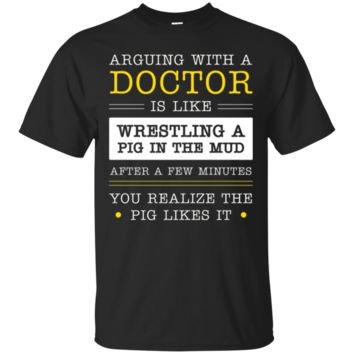 Arguing With A Doctor Like Wrestling A Pig T-Shirt Hoodie, Funny Gift
