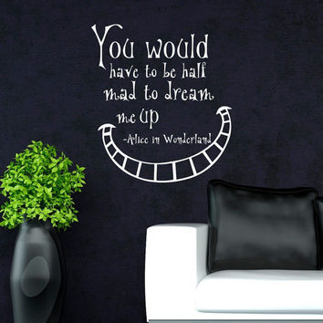 Alice In Wonderland Wall Decals Quotes You Would Have To Be Half Mad To Dream Me Up Vinyl Wall Sticker Art Bedroom Dorm Home Decor Q034