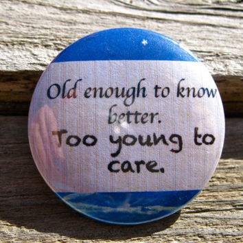 Old Enough To Know Better, Too Young to Care Funny Quote 1.25'' Pinback Button or Magnet
