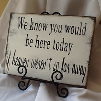 We Know You Would be Here Today if Heaven Weren't So Far Away/ Wedding Signs/photo prop/ custom wedding signs