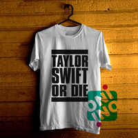 Taylor Swift or Die Tshirt For Men / Women Shirt Color Tees