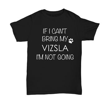 Vizsla Dog Shirts - If I Can't Bring My Vizsla I'm Not Going Unisex Vizslas T-Shirt Vizsla Gifts