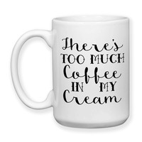 There's Too Much Coffee In My Cream Coffee Humor Funny Coffee Mug 15oz Coffee Mug