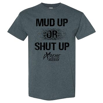 Extreme Muddin Mud Up or Shut Up on a Dark Heather T Shirt
