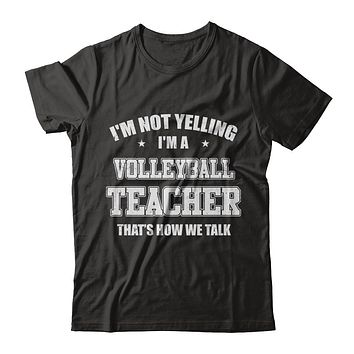 I'm Not Yelling I'm A Volleyball Teacher That's How We Talk