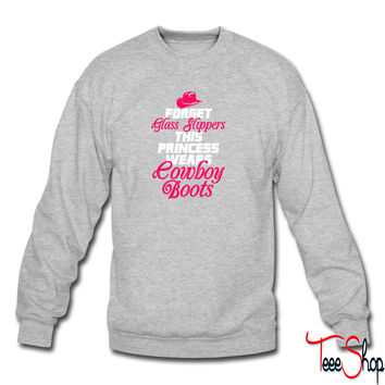 Forget Glass Slippers, Princess Wears Cowboy Boots sweatshirt