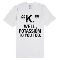 """k."" Well, Potassium To You To T-shirt (ida322250)-White T-Shirt"