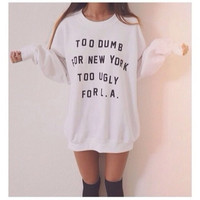 Too  Dumb For New York Too Ugly For LA Sweater Tumblr Sweatshirt Oversized Jumper White Tumblr Saying Sweatshirt