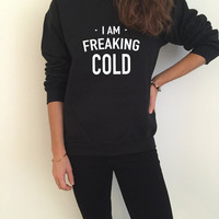 I am freaking cold Black sweatshirt crewneck for womens girls funny fashion tumblr slogan