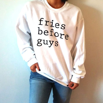 Fries before guys Sweatshirt Unisex slogan women top cute womens gift to her teen jumper, sarcastic sweatshirt funny slogan crewneck