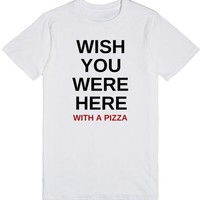 Wish You Were Here... With A Pizza