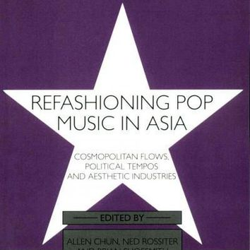 Refashioning Pop Music in Asia: Cosmopolitan Flows, Political Tempos, and Aesthetic Industries (Consumasian)