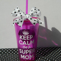 Keep Calm i'm a super mom (or teacher) acrylic cup with straw and lid- Perfect Mothers Day Gift or Teacher gift