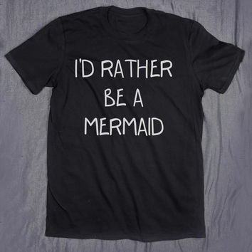 I'd Rather Be A Mermaid Tumblr Top Slogan Tee Funny Ocean Beach Teen T-shirt
