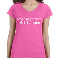 Stop Trying to Make Fetch Happen | Mean Girls Inspired V-Neck T-Shirt
