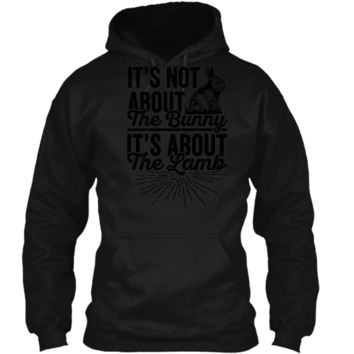 Its Not About The Bunny Its About The Lamb Easter T-Shirt3 Pullover Hoodie 8 oz