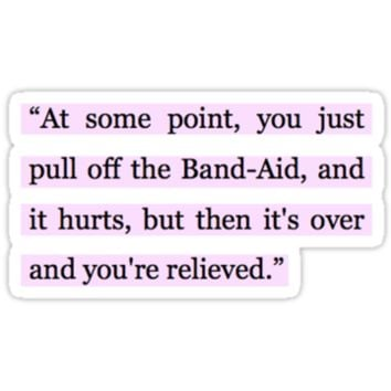 """At some point, you just pull off the Band-Aid, and it hurts, but then it's over and you're relieved."""