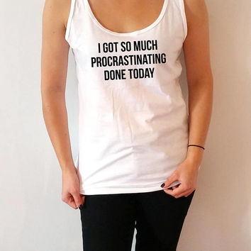 I Got So Much Procrastinating Done Today Tank Top for womens sassy cute gifts saying girls funny slogan sarcastic fashion teen clothes joke