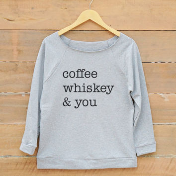 Coffee whiskey & you shirt tumblr funny teen fashion shirt quote sweatshirt women off shoulder sweatshirt slouchy jumper women sweatshirt