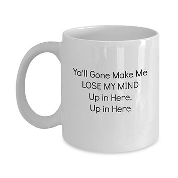 Y'all Gone Make Me Lose My Mind Up in Here, Up in Here Funny Mug - Perfect Gift for Your Dad, Mom, Boyfriend, Girlfriend, or Friend - Proudly Made in the USA!