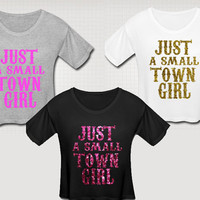 I'm Just A Small Town Girl Crop Top T Shirt Glitter Neon Glow In The Dark Sweet Southern Sayings Country Custom Made