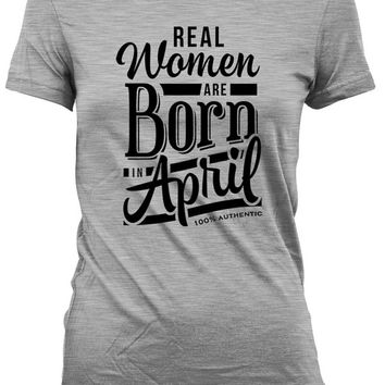 Birthday Gifts For Women Funny Birthday T Shirt Birthday Present For Her Real Women Are Born In April 100% Authentic Ladies Tee DAT-410