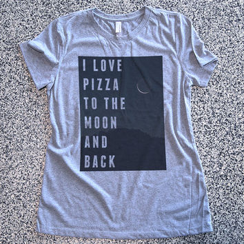 T Shirt Women - I Love Pizza To The Moon And Back - womens clothing, graphic tees, shirt with sayings, sarcastic, funny shirt