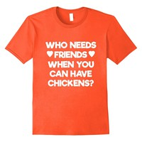 Who Needs Friends When You Can Have Chickens T-Shirt