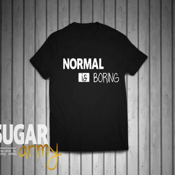 Normal is boring, cute shirt, urban tshirt, hipster shirt, swag shirt, quotes on shirts, unisex tshirt, 100% Cotton tshirt