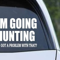 Going Hunting - Got A Problem With That Funny HNT1-85 Die Cut Vinyl Decal Sticker