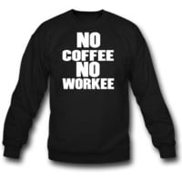 No Coffee No Workee SWEATSHIRT CREWNECKS