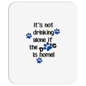 IT'S NOT DRINKING ALONE IF THE DOG IS HOME! Mousepad