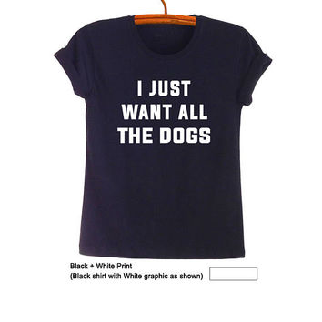 I just want all the dogs T-Shirt Funny Dog Shirt Clothes Tumblr Dog Lover T Shirts Fashion Hipster Black Graphic Tee for Teens Pet Lover