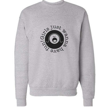 Girls Just Wanna Have Fun sweater Gray Sweatshirt Crewneck Men or Women for Unisex Size with variant colour