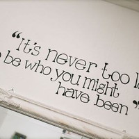 It's never too late... to be who you might have been Vinyl Wall Decal Sticker Art