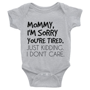 Mommy I'm Sorry You're Tired Just Kidding I Don't Care Infant Bodysuit