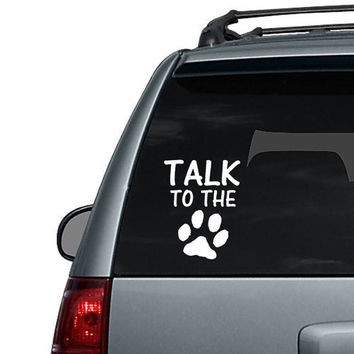 Talk to the Paw - Dog Paw Cat Paw - Car Decal or Computer Decal