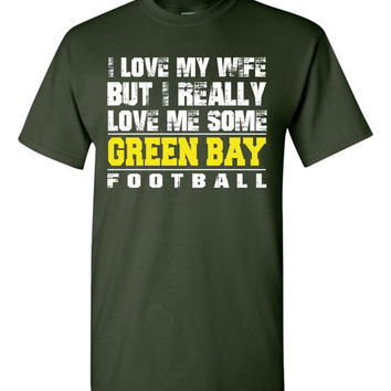 I Love My Wife But I Really Love Me Some Green Bay Football  professional screen printed t shirt