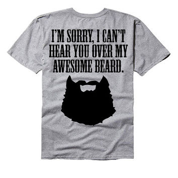 I'm sorry i can't hear you over my awesome beard - beard tee shirt