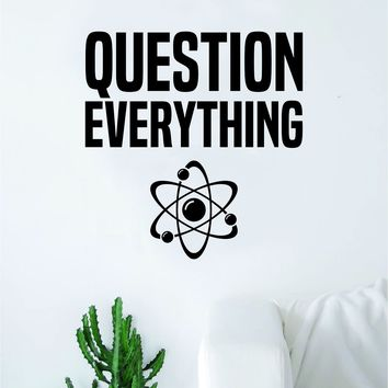 Question Everything Science Quote Decal Sticker Wall Vinyl Art Home Room Decor Teacher School Educational Classroom Atom Smart Kids Teen Nursery
