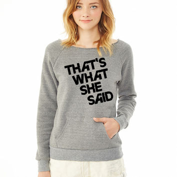 That's What She Said ladies sweatshirt