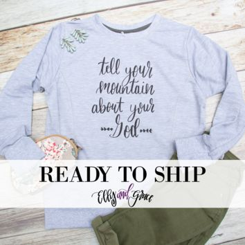 Ready to Ship - Tell Your Mountain About Your God Sweatshirt