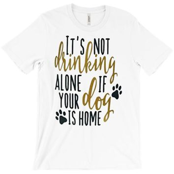 IT'S NOT DRINKING ALONE IF YOUR DOG IS HOME T-Shirt