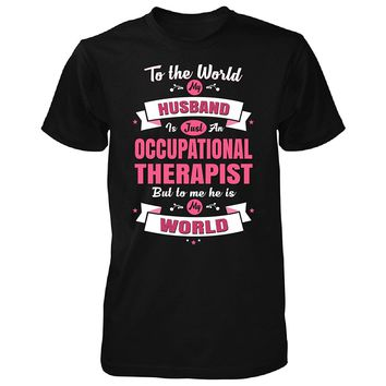 My Husband Is An Occupational Therapist, He Is My World - Unisex Tshirt