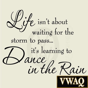 Life Isnt About Waiting for the Storm To Pass Its Learning To Dance In The Ra...