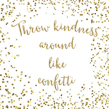 Throw Kindness Around Like Confetti Print / Gold Glitter Print / Gold Confetti Wall Art / Sparkle Print / Up to 13x19