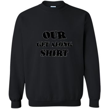Our Get Along Shirt - Parenting Hack 101 Printed Crewneck Pullover Sweatshirt