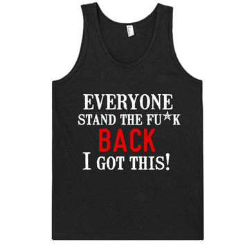 everyone stand the fck back, i got this tank top shirt