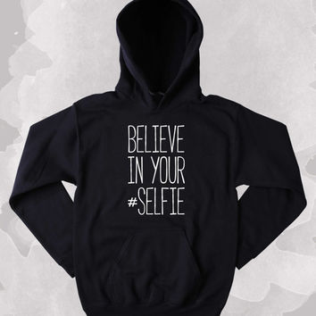 Funny Picture Sweatshirt Believe In Your #Selfie Clothing Social Media Tumblr Hoodie