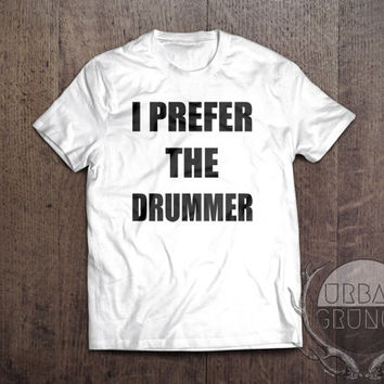 i prefer the drummer tshirt- funny tshirt-unisex tshirt-band tshirt-the 1975-one direction-arctic monkeys-5 seconds of summer-the vamps-5sos